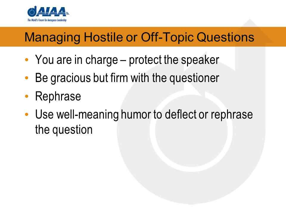 Managing Hostile or Off-Topic Questions You are in charge – protect the speaker Be gracious but firm with the questioner Rephrase Use well-meaning humor to deflect or rephrase the question