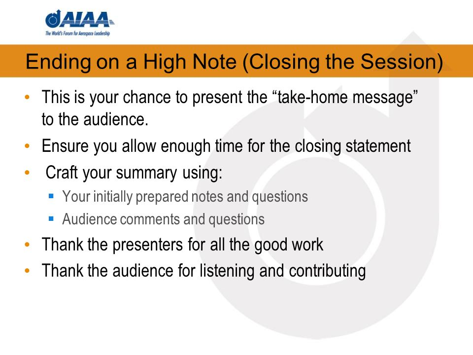 Ending on a High Note (Closing the Session) This is your chance to present the take-home message to the audience.