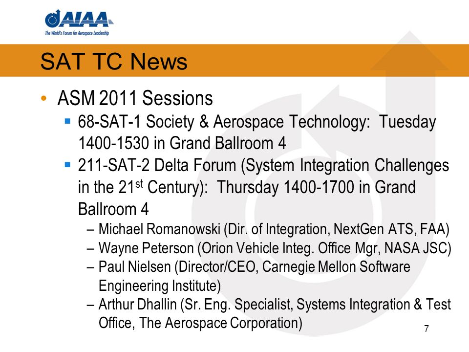 SAT TC News ASM 2011 Sessions 68-SAT-1 Society & Aerospace Technology: Tuesday in Grand Ballroom SAT-2 Delta Forum (System Integration Challenges in the 21 st Century): Thursday in Grand Ballroom 4 –Michael Romanowski (Dir.