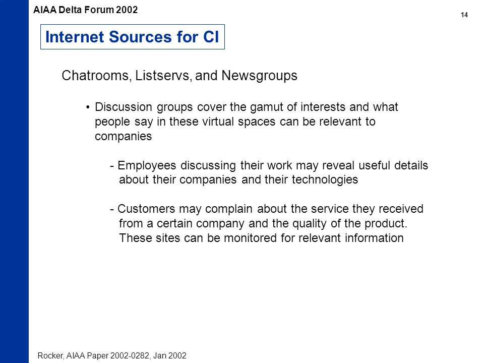 Internet Sources for CI Chatrooms, Listservs, and Newsgroups Discussion groups cover the gamut of interests and what people say in these virtual spaces can be relevant to companies - Employees discussing their work may reveal useful details about their companies and their technologies - Customers may complain about the service they received from a certain company and the quality of the product.