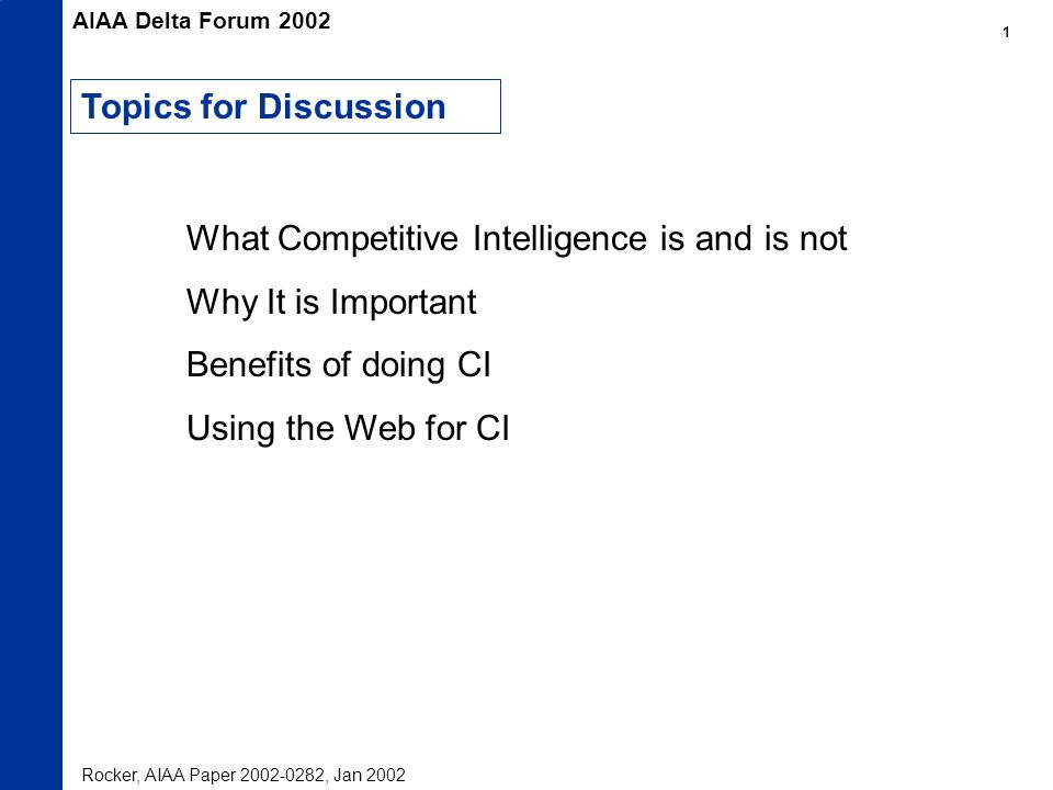 What Competitive Intelligence is and is not Why It is Important Benefits of doing CI Using the Web for CI Topics for Discussion AIAA Delta Forum 2002 Rocker, AIAA Paper , Jan