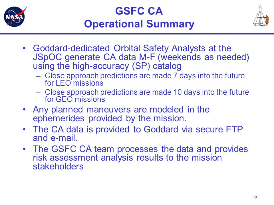10 GSFC CA Operational Summary Goddard-dedicated Orbital Safety Analysts at the JSpOC generate CA data M-F (weekends as needed) using the high-accurac