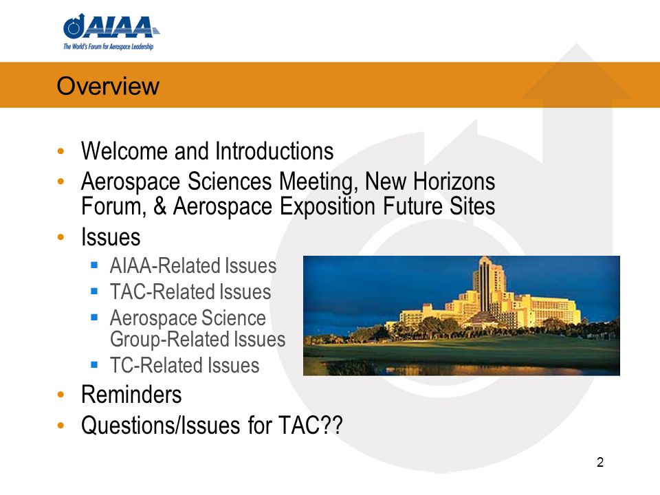 2 Overview Welcome and Introductions Aerospace Sciences Meeting, New Horizons Forum, & Aerospace Exposition Future Sites Issues AIAA-Related Issues TAC-Related Issues Aerospace Science Group-Related Issues TC-Related Issues Reminders Questions/Issues for TAC