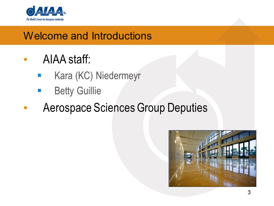 3 Welcome and Introductions AIAA staff: Kara (KC) Niedermeyr Betty Guillie Aerospace Sciences Group Deputies