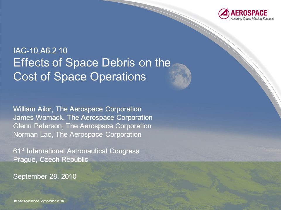 © The Aerospace Corporation 2010 IAC-10.A6.2.10 Effects of Space Debris on the Cost of Space Operations William Ailor, The Aerospace Corporation James Womack, The Aerospace Corporation Glenn Peterson, The Aerospace Corporation Norman Lao, The Aerospace Corporation 61 st International Astronautical Congress Prague, Czech Republic September 28, 2010