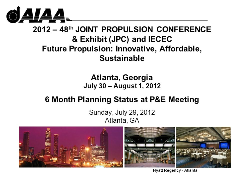 2012 – 48 th JOINT PROPULSION CONFERENCE & Exhibit (JPC) and IECEC Future Propulsion: Innovative, Affordable, Sustainable Atlanta, Georgia July 30 – August 1, 2012 6 Month Planning Status at P&E Meeting Sunday, July 29, 2012 Atlanta, GA Hyatt Regency - Atlanta