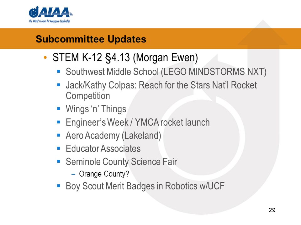29 Subcommittee Updates STEM K-12 §4.13 (Morgan Ewen) Southwest Middle School (LEGO MINDSTORMS NXT) Jack/Kathy Colpas: Reach for the Stars Natl Rocket Competition Wings n Things Engineers Week / YMCA rocket launch Aero Academy (Lakeland) Educator Associates Seminole County Science Fair –Orange County.