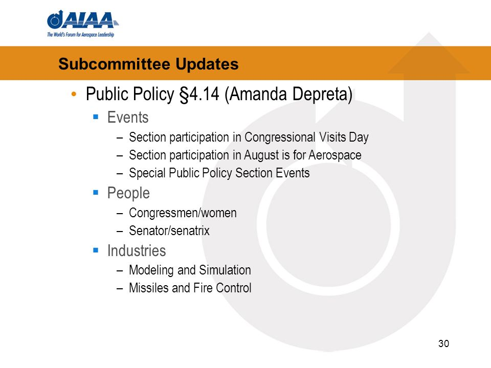 30 Subcommittee Updates Public Policy §4.14 (Amanda Depreta) Events –Section participation in Congressional Visits Day –Section participation in August is for Aerospace –Special Public Policy Section Events People –Congressmen/women –Senator/senatrix Industries –Modeling and Simulation –Missiles and Fire Control
