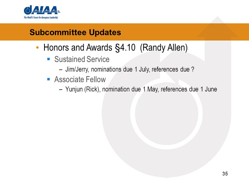 35 Subcommittee Updates Honors and Awards §4.10 (Randy Allen) Sustained Service –Jim/Jerry, nominations due 1 July, references due ? Associate Fellow
