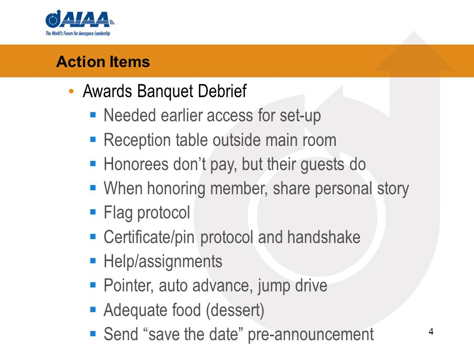 4 Action Items Awards Banquet Debrief Needed earlier access for set-up Reception table outside main room Honorees dont pay, but their guests do When h