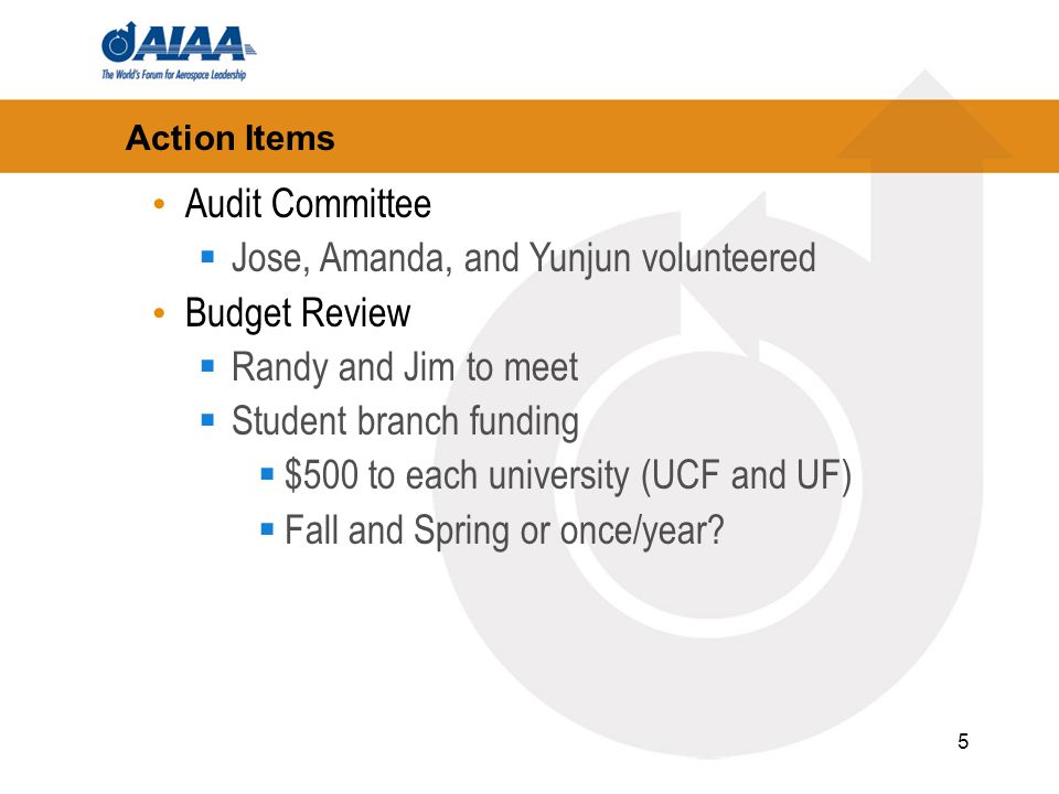 5 Action Items Audit Committee Jose, Amanda, and Yunjun volunteered Budget Review Randy and Jim to meet Student branch funding $500 to each university (UCF and UF) Fall and Spring or once/year?