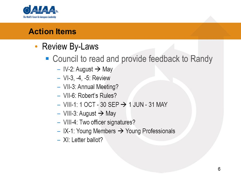 6 Action Items Review By-Laws Council to read and provide feedback to Randy –IV-2: August May –VI-3, -4, -5: Review –VII-3: Annual Meeting.