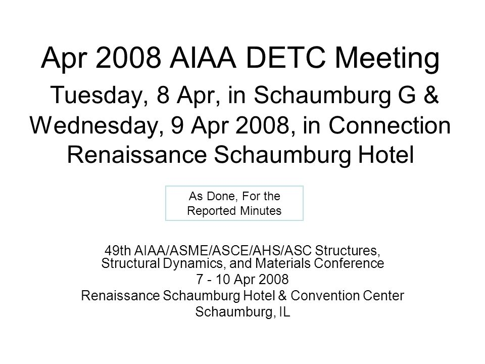 Apr 2008 AIAA DETC Meeting Tuesday, 8 Apr, in Schaumburg G & Wednesday, 9 Apr 2008, in Connection Renaissance Schaumburg Hotel 49th AIAA/ASME/ASCE/AHS/ASC Structures, Structural Dynamics, and Materials Conference 7 - 10 Apr 2008 Renaissance Schaumburg Hotel & Convention Center Schaumburg, IL As Done, For the Reported Minutes