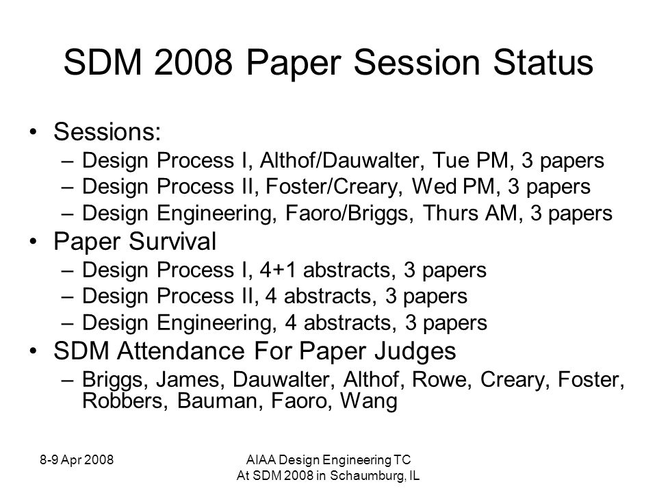 8-9 Apr 2008AIAA Design Engineering TC At SDM 2008 in Schaumburg, IL SDM 2008 Paper Session Status Sessions: –Design Process I, Althof/Dauwalter, Tue PM, 3 papers –Design Process II, Foster/Creary, Wed PM, 3 papers –Design Engineering, Faoro/Briggs, Thurs AM, 3 papers Paper Survival –Design Process I, 4+1 abstracts, 3 papers –Design Process II, 4 abstracts, 3 papers –Design Engineering, 4 abstracts, 3 papers SDM Attendance For Paper Judges –Briggs, James, Dauwalter, Althof, Rowe, Creary, Foster, Robbers, Bauman, Faoro, Wang