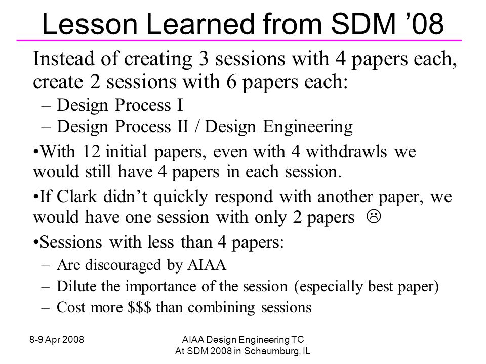 8-9 Apr 2008AIAA Design Engineering TC At SDM 2008 in Schaumburg, IL Instead of creating 3 sessions with 4 papers each, create 2 sessions with 6 papers each: –Design Process I –Design Process II / Design Engineering With 12 initial papers, even with 4 withdrawls we would still have 4 papers in each session.