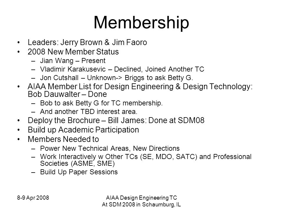 8-9 Apr 2008AIAA Design Engineering TC At SDM 2008 in Schaumburg, IL Membership Leaders: Jerry Brown & Jim Faoro 2008 New Member Status –Jian Wang – Present –Vladimir Karakusevic – Declined, Joined Another TC –Jon Cutshall – Unknown-> Briggs to ask Betty G.