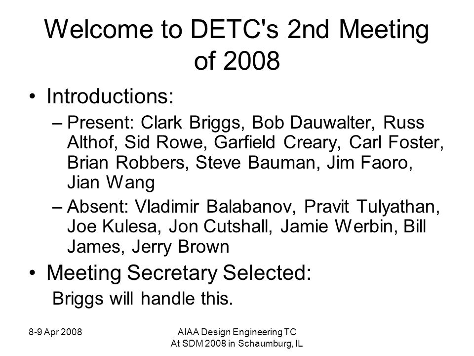8-9 Apr 2008AIAA Design Engineering TC At SDM 2008 in Schaumburg, IL Welcome to DETC s 2nd Meeting of 2008 Introductions: –Present: Clark Briggs, Bob Dauwalter, Russ Althof, Sid Rowe, Garfield Creary, Carl Foster, Brian Robbers, Steve Bauman, Jim Faoro, Jian Wang –Absent: Vladimir Balabanov, Pravit Tulyathan, Joe Kulesa, Jon Cutshall, Jamie Werbin, Bill James, Jerry Brown Meeting Secretary Selected: Briggs will handle this.