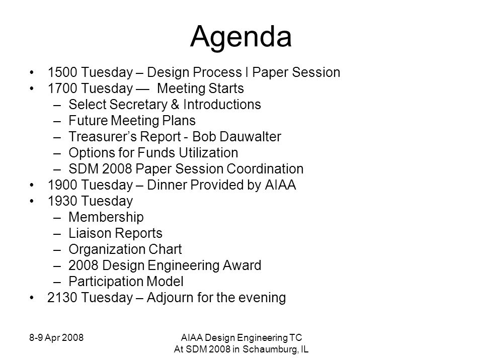 8-9 Apr 2008AIAA Design Engineering TC At SDM 2008 in Schaumburg, IL Agenda 1500 Tuesday – Design Process I Paper Session 1700 Tuesday Meeting Starts –Select Secretary & Introductions –Future Meeting Plans –Treasurers Report - Bob Dauwalter –Options for Funds Utilization –SDM 2008 Paper Session Coordination 1900 Tuesday – Dinner Provided by AIAA 1930 Tuesday –Membership –Liaison Reports –Organization Chart –2008 Design Engineering Award –Participation Model 2130 Tuesday – Adjourn for the evening