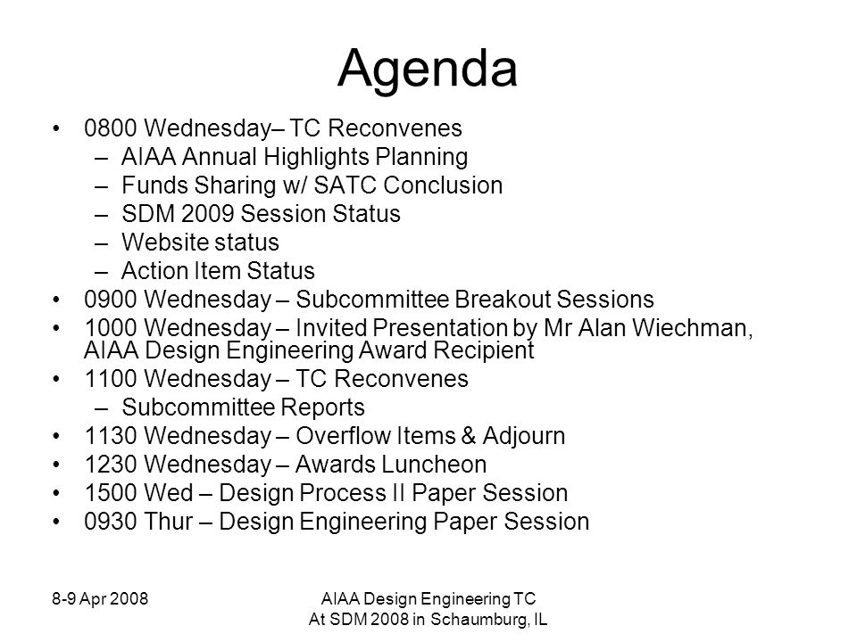 8-9 Apr 2008AIAA Design Engineering TC At SDM 2008 in Schaumburg, IL Agenda 0800 Wednesday– TC Reconvenes –AIAA Annual Highlights Planning –Funds Sharing w/ SATC Conclusion –SDM 2009 Session Status –Website status –Action Item Status 0900 Wednesday – Subcommittee Breakout Sessions 1000 Wednesday – Invited Presentation by Mr Alan Wiechman, AIAA Design Engineering Award Recipient 1100 Wednesday – TC Reconvenes –Subcommittee Reports 1130 Wednesday – Overflow Items & Adjourn 1230 Wednesday – Awards Luncheon 1500 Wed – Design Process II Paper Session 0930 Thur – Design Engineering Paper Session