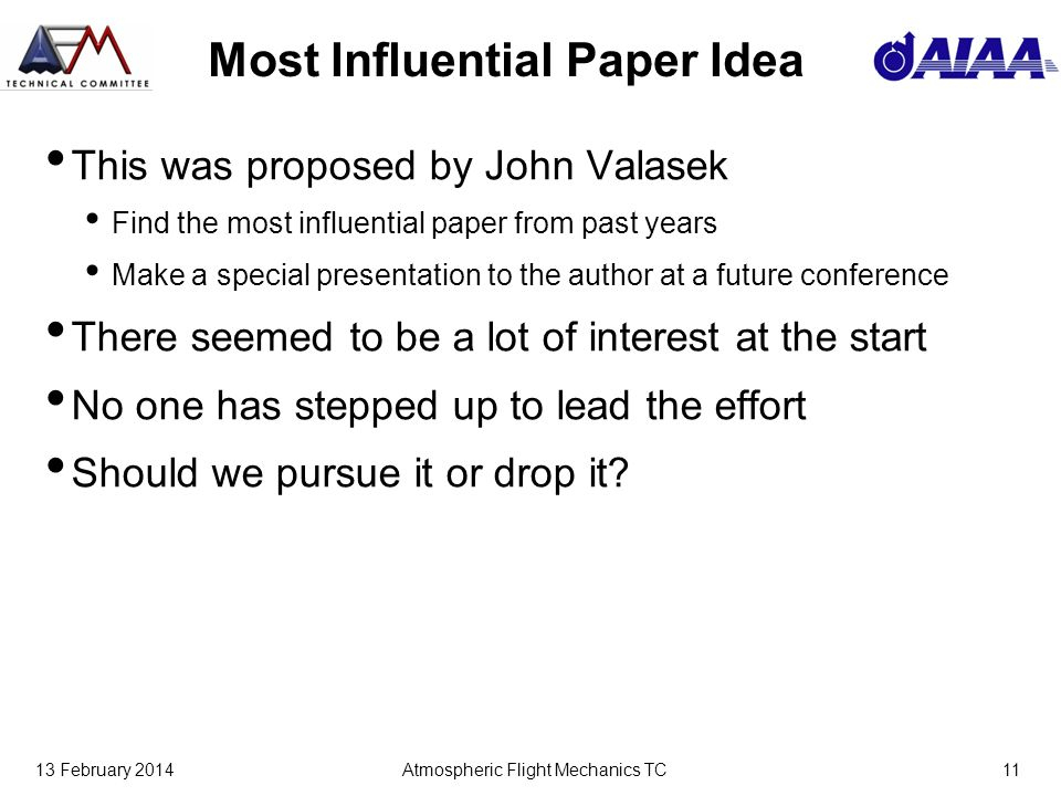 13 February 2014Atmospheric Flight Mechanics TC11 Most Influential Paper Idea This was proposed by John Valasek Find the most influential paper from past years Make a special presentation to the author at a future conference There seemed to be a lot of interest at the start No one has stepped up to lead the effort Should we pursue it or drop it?
