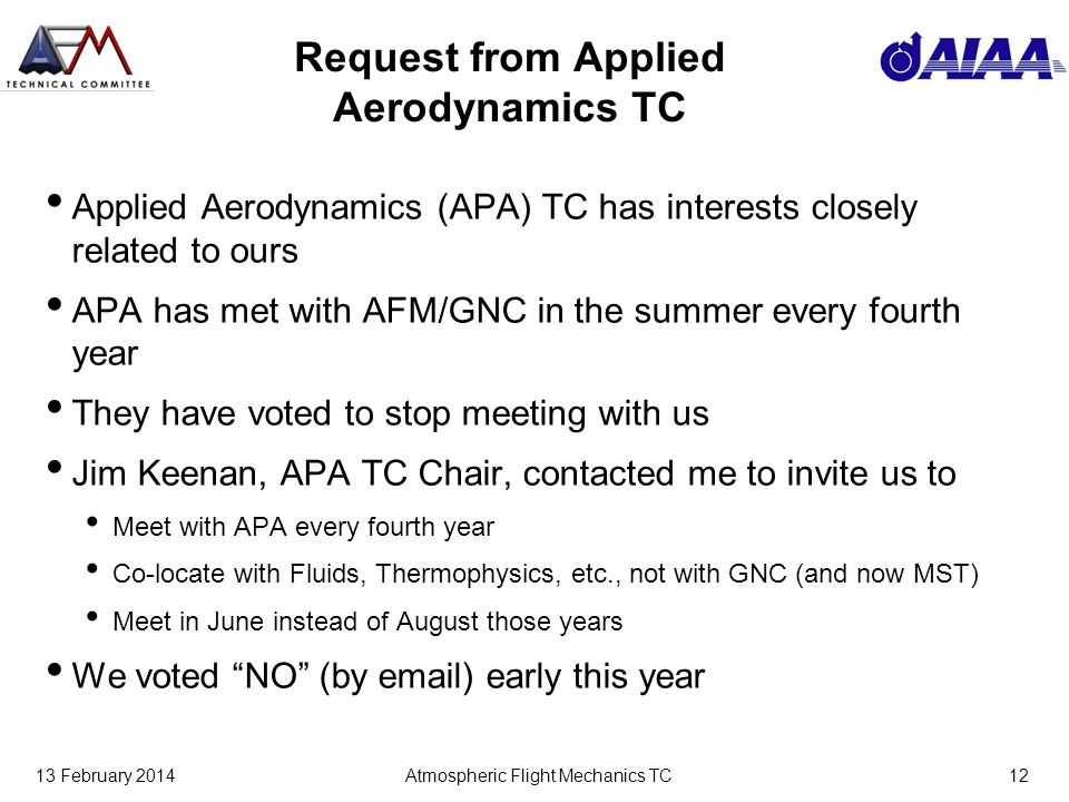 13 February 2014Atmospheric Flight Mechanics TC12 Request from Applied Aerodynamics TC Applied Aerodynamics (APA) TC has interests closely related to ours APA has met with AFM/GNC in the summer every fourth year They have voted to stop meeting with us Jim Keenan, APA TC Chair, contacted me to invite us to Meet with APA every fourth year Co-locate with Fluids, Thermophysics, etc., not with GNC (and now MST) Meet in June instead of August those years We voted NO (by email) early this year