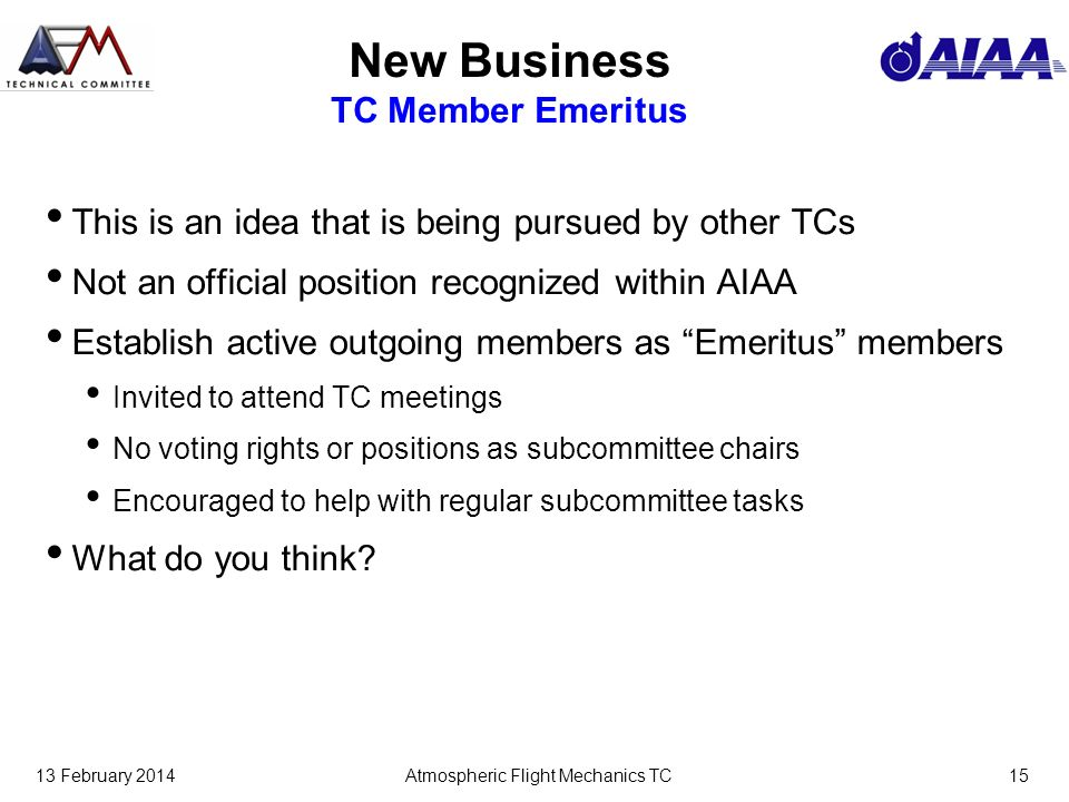 13 February 2014Atmospheric Flight Mechanics TC15 New Business TC Member Emeritus This is an idea that is being pursued by other TCs Not an official position recognized within AIAA Establish active outgoing members as Emeritus members Invited to attend TC meetings No voting rights or positions as subcommittee chairs Encouraged to help with regular subcommittee tasks What do you think?