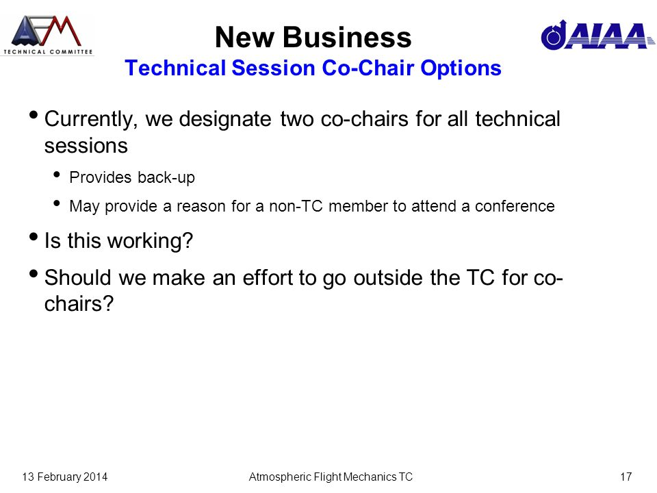13 February 2014Atmospheric Flight Mechanics TC17 New Business Technical Session Co-Chair Options Currently, we designate two co-chairs for all technical sessions Provides back-up May provide a reason for a non-TC member to attend a conference Is this working.