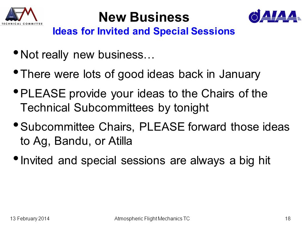 13 February 2014Atmospheric Flight Mechanics TC18 New Business Ideas for Invited and Special Sessions Not really new business… There were lots of good ideas back in January PLEASE provide your ideas to the Chairs of the Technical Subcommittees by tonight Subcommittee Chairs, PLEASE forward those ideas to Ag, Bandu, or Atilla Invited and special sessions are always a big hit