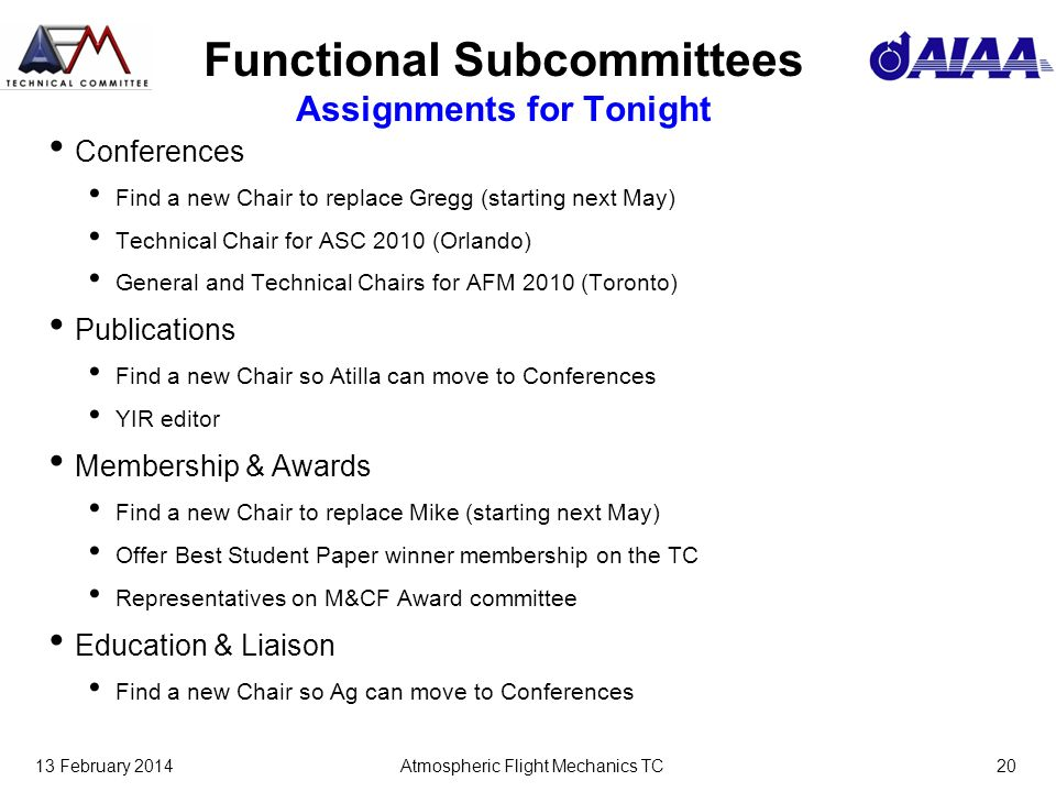 13 February 2014Atmospheric Flight Mechanics TC20 Functional Subcommittees Assignments for Tonight Conferences Find a new Chair to replace Gregg (starting next May) Technical Chair for ASC 2010 (Orlando) General and Technical Chairs for AFM 2010 (Toronto) Publications Find a new Chair so Atilla can move to Conferences YIR editor Membership & Awards Find a new Chair to replace Mike (starting next May) Offer Best Student Paper winner membership on the TC Representatives on M&CF Award committee Education & Liaison Find a new Chair so Ag can move to Conferences