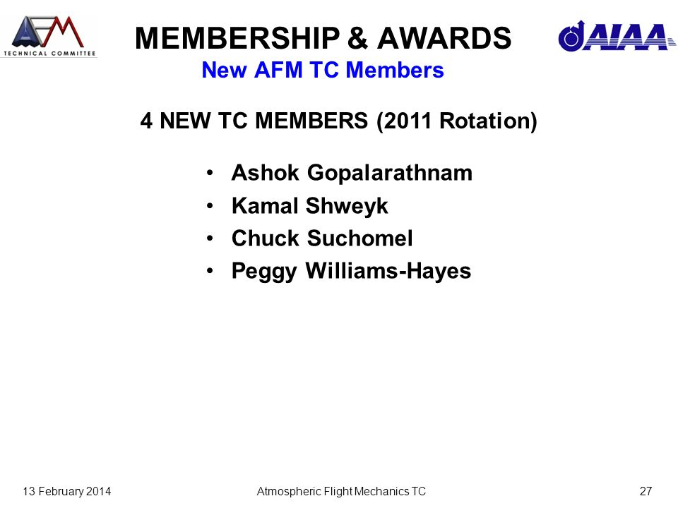 13 February 2014Atmospheric Flight Mechanics TC27 MEMBERSHIP & AWARDS New AFM TC Members Ashok Gopalarathnam Kamal Shweyk Chuck Suchomel Peggy Williams-Hayes 4 NEW TC MEMBERS (2011 Rotation)