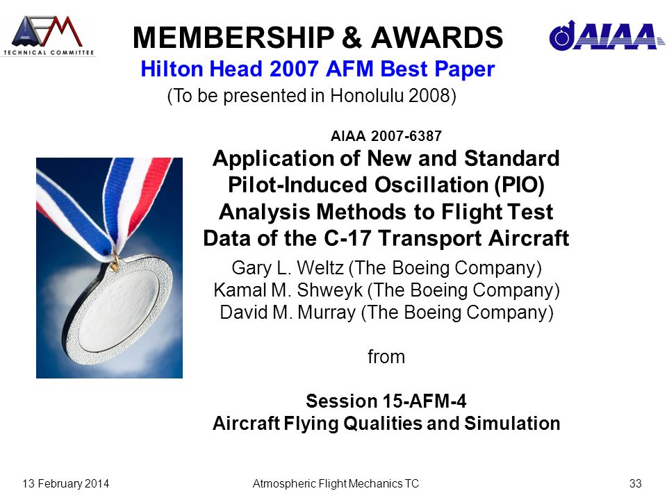 13 February 2014Atmospheric Flight Mechanics TC33 MEMBERSHIP & AWARDS Hilton Head 2007 AFM Best Paper AIAA 2007-6387 Application of New and Standard Pilot-Induced Oscillation (PIO) Analysis Methods to Flight Test Data of the C-17 Transport Aircraft Gary L.