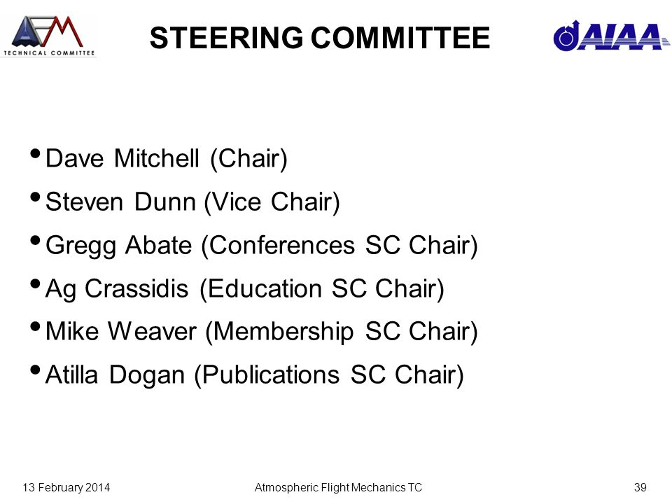 13 February 2014Atmospheric Flight Mechanics TC39 STEERING COMMITTEE Dave Mitchell (Chair) Steven Dunn (Vice Chair) Gregg Abate (Conferences SC Chair) Ag Crassidis (Education SC Chair) Mike Weaver (Membership SC Chair) Atilla Dogan (Publications SC Chair)