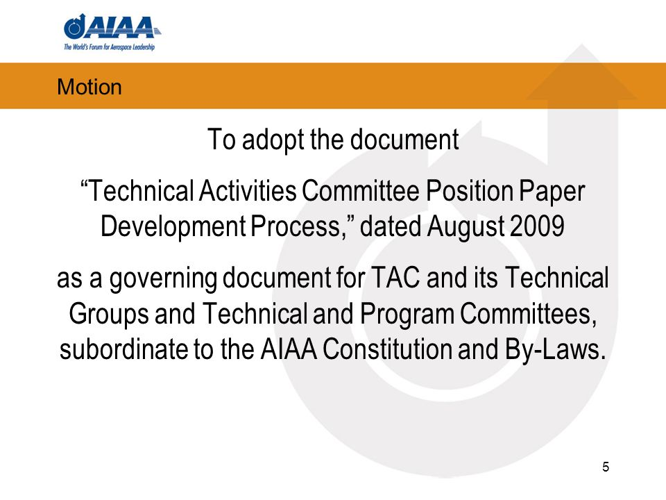 5 Motion To adopt the document Technical Activities Committee Position Paper Development Process, dated August 2009 as a governing document for TAC and its Technical Groups and Technical and Program Committees, subordinate to the AIAA Constitution and By-Laws.