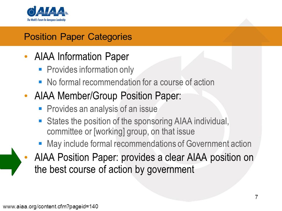 7 Position Paper Categories AIAA Information Paper Provides information only No formal recommendation for a course of action AIAA Member/Group Position Paper: Provides an analysis of an issue States the position of the sponsoring AIAA individual, committee or [working] group, on that issue May include formal recommendations of Government action AIAA Position Paper: provides a clear AIAA position on the best course of action by government www.aiaa.org/content.cfm?pageid=140