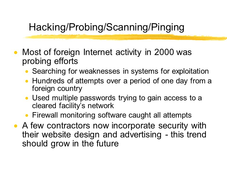 Hacking/Probing/Scanning/Pinging Most of foreign Internet activity in 2000 was probing efforts Searching for weaknesses in systems for exploitation Hundreds of attempts over a period of one day from a foreign country Used multiple passwords trying to gain access to a cleared facilitys network Firewall monitoring software caught all attempts A few contractors now incorporate security with their website design and advertising - this trend should grow in the future