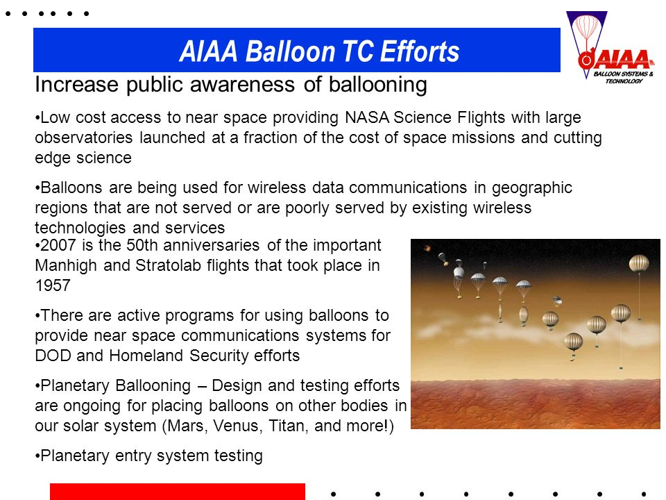 AIAA Balloon TC Efforts Increase public awareness of ballooning Low cost access to near space providing NASA Science Flights with large observatories launched at a fraction of the cost of space missions and cutting edge science Balloons are being used for wireless data communications in geographic regions that are not served or are poorly served by existing wireless technologies and services 2007 is the 50th anniversaries of the important Manhigh and Stratolab flights that took place in 1957 There are active programs for using balloons to provide near space communications systems for DOD and Homeland Security efforts Planetary Ballooning – Design and testing efforts are ongoing for placing balloons on other bodies in our solar system (Mars, Venus, Titan, and more!) Planetary entry system testing