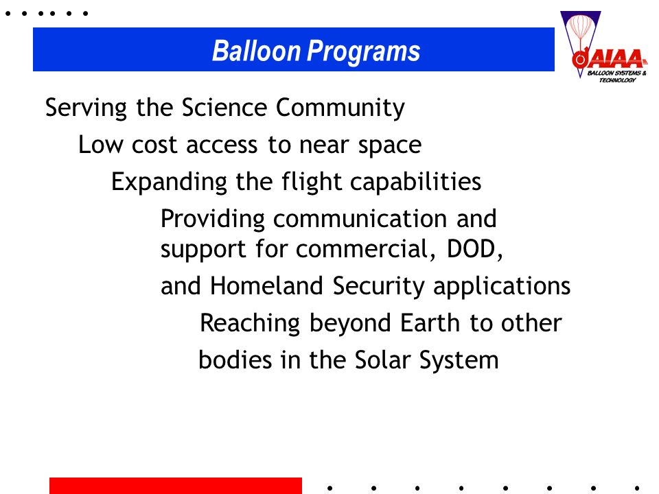 Balloon Programs Serving the Science Community Low cost access to near space Expanding the flight capabilities Providing communication and support for commercial, DOD, and Homeland Security applications Reaching beyond Earth to other bodies in the Solar System