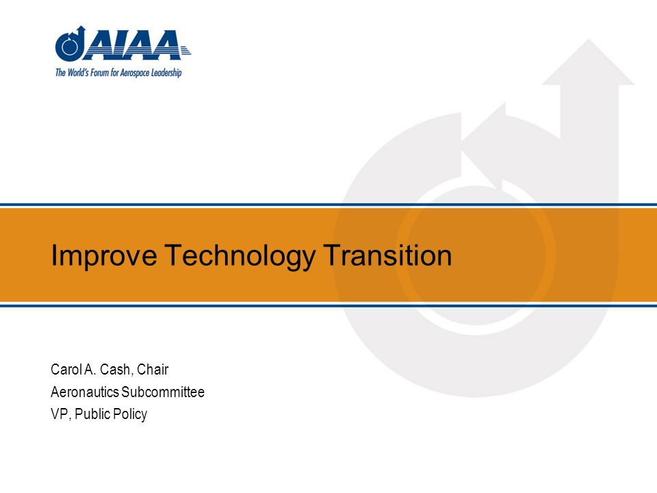 Improve Technology Transition Carol A. Cash, Chair Aeronautics Subcommittee VP, Public Policy