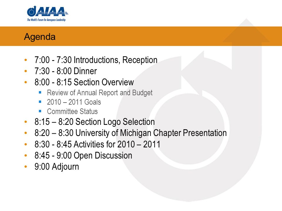 Agenda 7:00 - 7:30 Introductions, Reception 7:30 - 8:00 Dinner 8:00 - 8:15 Section Overview Review of Annual Report and Budget 2010 – 2011 Goals Committee Status 8:15 – 8:20 Section Logo Selection 8:20 – 8:30 University of Michigan Chapter Presentation 8:30 - 8:45 Activities for 2010 – 2011 8:45 - 9:00 Open Discussion 9:00 Adjourn
