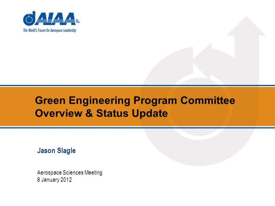 Green Engineering Program Committee Overview & Status Update Aerospace Sciences Meeting 8 January 2012 Jason Slagle
