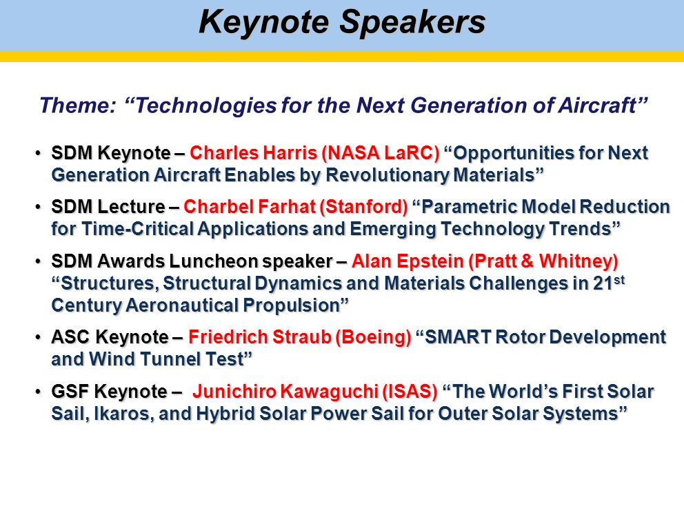 Keynote Speakers SDM Keynote – Charles Harris (NASA LaRC) Opportunities for Next Generation Aircraft Enables by Revolutionary MaterialsSDM Keynote – Charles Harris (NASA LaRC) Opportunities for Next Generation Aircraft Enables by Revolutionary Materials SDM Lecture – Charbel Farhat (Stanford) Parametric Model Reduction for Time-Critical Applications and Emerging Technology TrendsSDM Lecture – Charbel Farhat (Stanford) Parametric Model Reduction for Time-Critical Applications and Emerging Technology Trends SDM Awards Luncheon speaker – Alan Epstein (Pratt & Whitney) Structures, Structural Dynamics and Materials Challenges in 21 st Century Aeronautical PropulsionSDM Awards Luncheon speaker – Alan Epstein (Pratt & Whitney) Structures, Structural Dynamics and Materials Challenges in 21 st Century Aeronautical Propulsion ASC Keynote – Friedrich Straub (Boeing) SMART Rotor Development and Wind Tunnel TestASC Keynote – Friedrich Straub (Boeing) SMART Rotor Development and Wind Tunnel Test GSF Keynote – Junichiro Kawaguchi (ISAS) The Worlds First Solar Sail, Ikaros, and Hybrid Solar Power Sail for Outer Solar SystemsGSF Keynote – Junichiro Kawaguchi (ISAS) The Worlds First Solar Sail, Ikaros, and Hybrid Solar Power Sail for Outer Solar Systems Theme: Technologies for the Next Generation of Aircraft