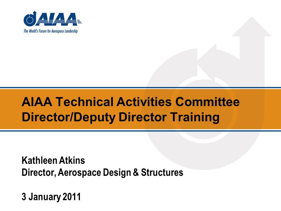 AIAA Technical Activities Committee Director/Deputy Director Training Kathleen Atkins Director, Aerospace Design & Structures 3 January 2011