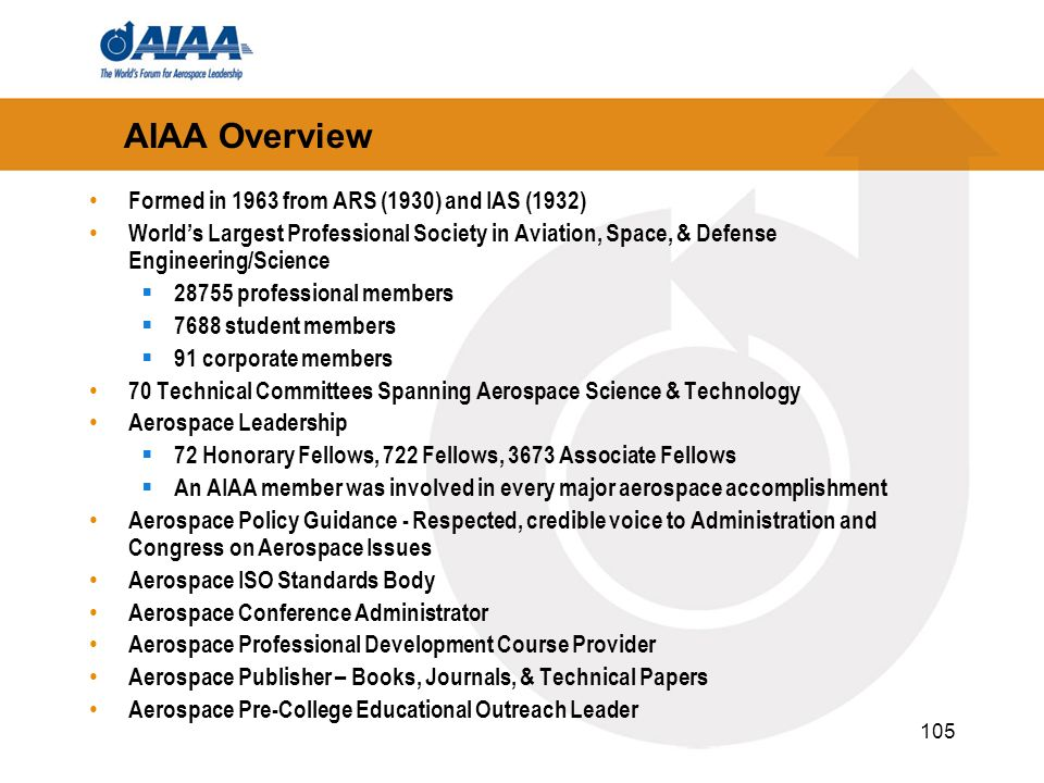 105 AIAA Overview Formed in 1963 from ARS (1930) and IAS (1932) Worlds Largest Professional Society in Aviation, Space, & Defense Engineering/Science