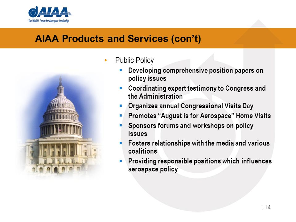 114 AIAA Products and Services (cont) Public Policy Developing comprehensive position papers on policy issues Coordinating expert testimony to Congres