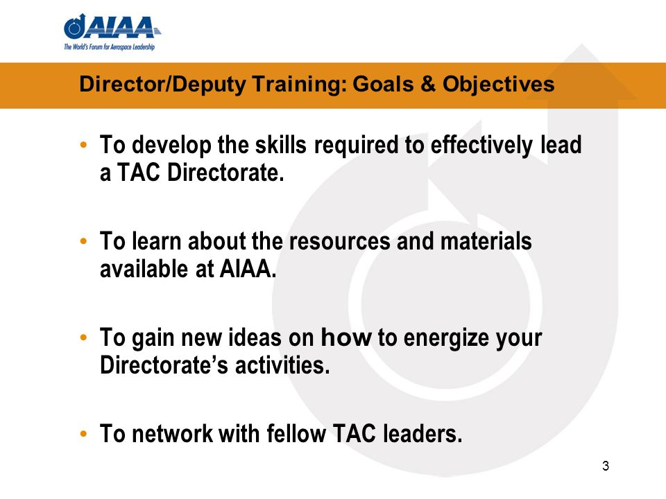 3 Director/Deputy Training: Goals & Objectives To develop the skills required to effectively lead a TAC Directorate. To learn about the resources and