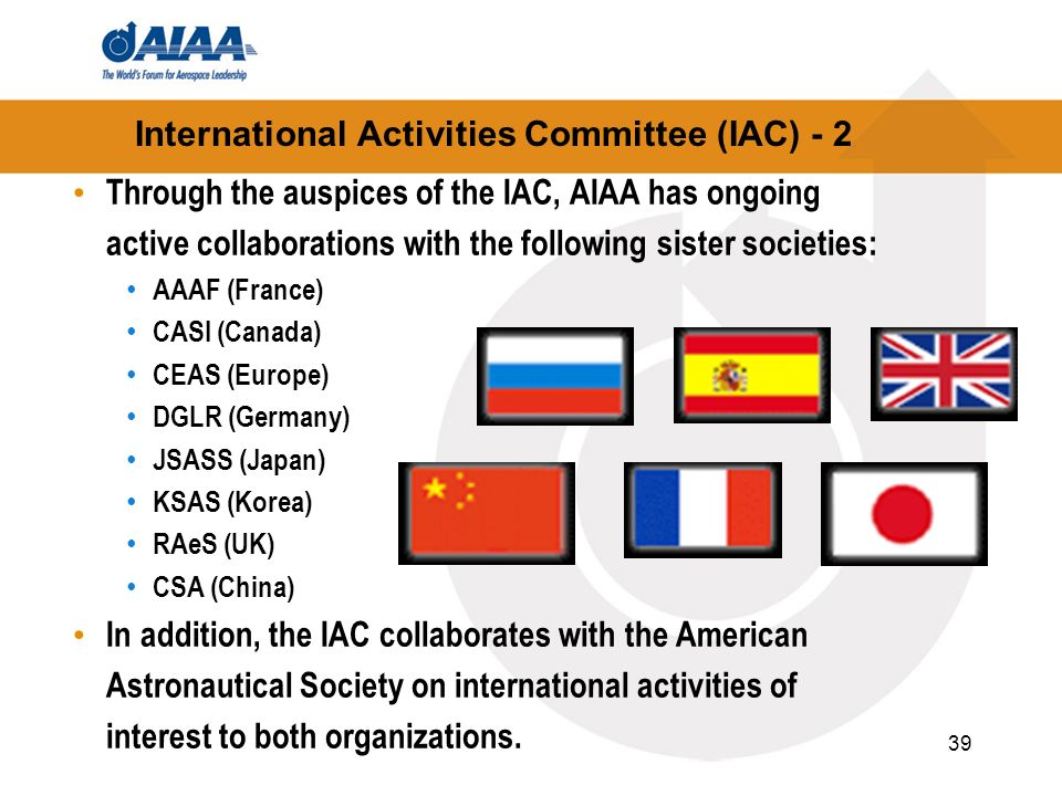 39 International Activities Committee (IAC) - 2 Through the auspices of the IAC, AIAA has ongoing active collaborations with the following sister soci