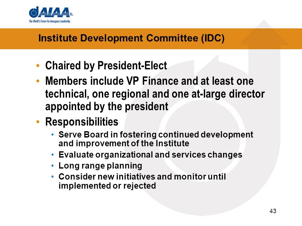 43 Institute Development Committee (IDC) Chaired by President-Elect Members include VP Finance and at least one technical, one regional and one at-lar