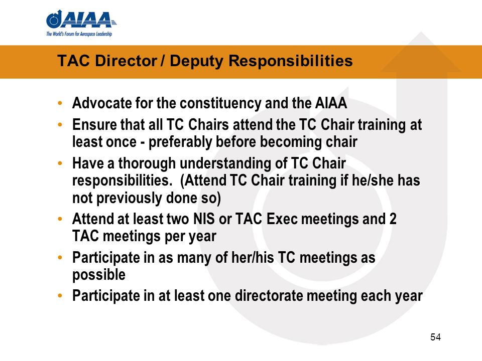 54 TAC Director / Deputy Responsibilities Advocate for the constituency and the AIAA Ensure that all TC Chairs attend the TC Chair training at least o