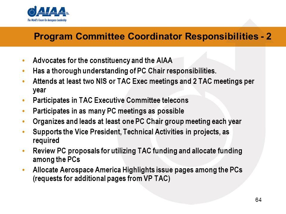 64 Program Committee Coordinator Responsibilities - 2 Advocates for the constituency and the AIAA Has a thorough understanding of PC Chair responsibil