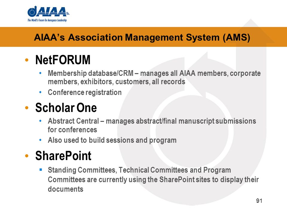 AIAAs Association Management System (AMS) NetFORUM Membership database/CRM – manages all AIAA members, corporate members, exhibitors, customers, all r